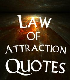 Law of Attraction Quotes Law of Attraction Quotes:  From past historical figures to present day philosophers. The Law of Attraction has been revealing itself throughout history.