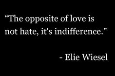 """The opposite of love is not hate, it's indifference."" - Elie Wiesel"
