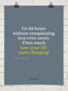 Go 24 hours  without complaining (not even once). then watch  how your life starts changing! by Katrina Mayer #25217