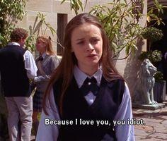 Because I love you, you idiot!