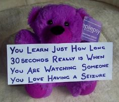 Epilepsy Awareness Thought: You learn just how long 30 seconds really is when you are watching someone you love having a seizure :(