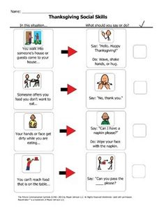 A great resource for social skills for Thanksgiving mealtime! Printable can be reviewed with students during speech therapy or class time and sent home to parents for assistance during the Thanksgiving holiday. - 2 Pages covering 8 scenarios: greeting, politely refusing food, cleaning hands/face, reaching for food, finishing eating, needing the bathroom, joining a conversation and saying goodbye. -