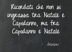 Remember that you do not get fat between Christmas and New Year, but between New Year and Christmas!!  -- cit. anonimo ~ I like this quote...