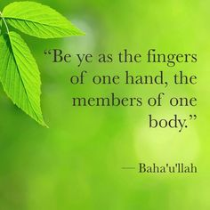 """Be ye as the fingers of one hand, the members of one body."" - Baha'u'llah"