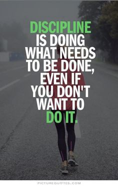 Discipline is doing what needs to be done, even if you don't want to do it