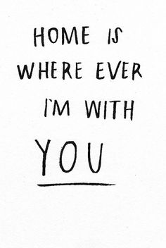♥ Home is where ever I'm with you