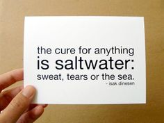 The cure for anything is saltwater: sweat, tears, or the sea. ~ isak dinesen