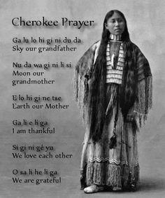 Cherokee Prayer.  Ga lu lo hi gi ni du da (Sky our grandfather); Nu da wa gi ni li si (Moon our grandmother); E lo hi gi ne tac (Earth our mother); Ga li e li ga (I am thankful); Si gi ni ge yu (We love each other); O sa li he li ga (We are grateful).