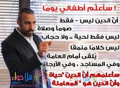 """I'll teach my children That religion is not just fast & prayers Is not just having beard & wearing veil Is not just talking grandiosely in public, mosque and other places. I'll teach them that religion is """"life"""" and religion is """"how you treat people""""  Ahmed AlShugairi"""