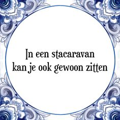 In een stacaravan kan je ook gewoon zitten - Bekijk of bestel deze Tegel nu op Tegelspreuken.nl Cool Words, Wise Words, Stress Humor, Me Quotes, Funny Quotes, E Cards, Note To Self, Really Funny, Funny Fails