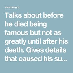 Talks about before he died being famous but not as greatly until after his death. Gives details that caused his success even after the grave.