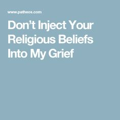Don't Inject Your Religious Beliefs Into My Grief