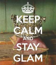 Keep Calm and Stay Glam.