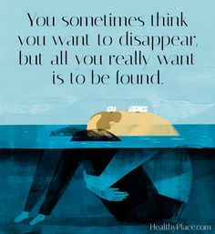 Quote on depression - You sometimes think you want to disappear, but all you really want is to be found.