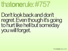 Don't look back and don't regret. Even though it's going to hurt like hell but someday you will forget.