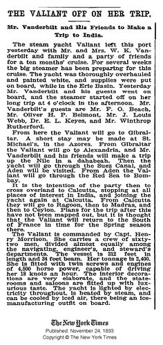 """New York Times (24 Nov 1893) The Valiant off on Her Trip. Mr and Mrs. W. K. Vanderbilt set out on an excursion to India anticipated to take 10 months aboard his new yacht """"Valiant."""" Aboard was their family and guests. Notable: Mr. O. H. P. Belmont who would marry (1896) a divorced Alva Vanderbilt and Mr. Winthrop Rutherford who would later be secretly engaged to Consuelo Vanderbilt prior to her betrothal (1895) to the Duke of Marlborough."""