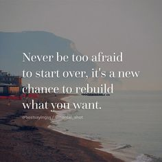 Never be afraid to start over; it's a new chance to rebuild what you want