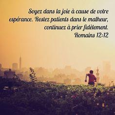 – l'espérance : qu'elle soit votre joie ; – l'épreuve : qu'elle vous trouve pleins d'endurance ; – la prière : priez avec persévérance ; Romains 12:12 BDS