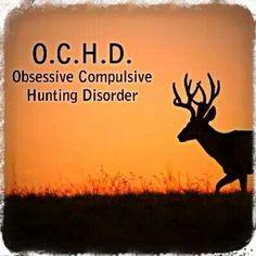 OCHD Obsessive Compulsive Hunting Disorder..Yep!!