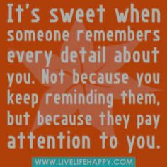 Yep....but it also hurts when they don't remember every detail about you back.