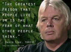 """The greatest prison that people live in is the fear of what other people think."" -David Icke"
