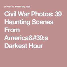 Civil War Photos: 39 Haunting Scenes From America's Darkest Hour