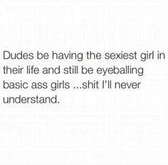 dudes be having the sexisest girl in their life and still be eyeballing basic ass girls