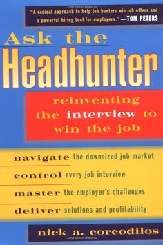 Ask the Headhunter:  Reinventing the Interview to Win the Job, by Nick A. Corcodilos