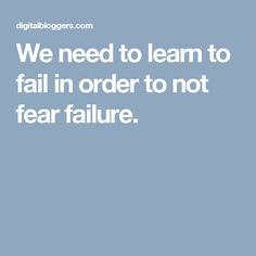 We need to learn to fail in order to not fear failure.