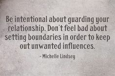 Be intentional about guarding relationships - inc ... the one of yourself and their self, if they do not protect the relationship they have with you ... remove yourself before you harm the relationship you have with your self.