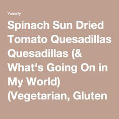 Spinach Sun Dried Tomato Quesadillas (& What's Going On in My World) (Vegetarian, Gluten Free) Recipe | Yummly