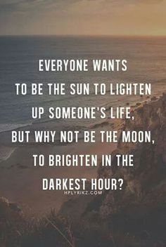Why not be the moon to brighten in the darkest hour?...