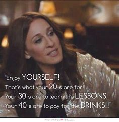 Enjoy yourself… that's what your 20's are for. Your 30's are to learn the lessons. Your 40's are to pay for the drinks. Picture Quotes.