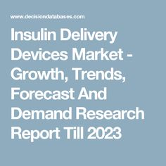 Insulin Delivery Devices Market - Growth, Trends, Forecast And Demand Research Report Till 2023