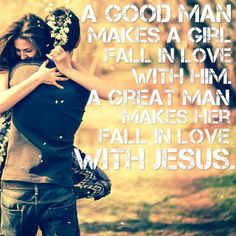 A Good Man makes her fall in love with him.  A Great Man makes her fall in love with JESUS.