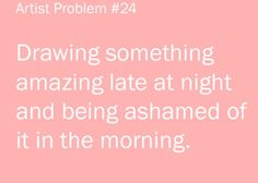 Artist problems done this so many times with my drawings and my writings