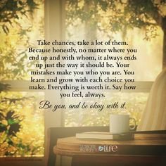 Take chances, take a lot of them. Because honestly, no matter where you end up and with whom, it always ends up just the way it should be. Your mistakes make you who you are. You learn and grow with e