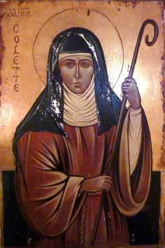 St. Colette--spent eight years in a one-window cell as an anchoress, then answered the call to reform the Poor Clares.