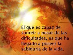 El que es capaz de sonreír a pesar de las dificultades, es que ha llegado a poseer la sabiduría de la vida.