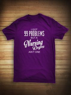 I Got 99 Problems But A Nursing Degree Ain't by UncensoredShirts, $14.99