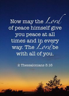 """""""Now the Lord of peace himself give you peace always by all means. The Lord be with you all."""" [2 Thessalonians 3:16]"""
