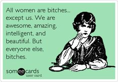 All women are bitches... except us. We are awesome, amazing, intelligent, and beautiful. But everyone else, bitches.