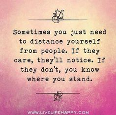 """Sometimes you just need to distance yourself from people. If they care; they'll notice. If they don't; you know where you stand."""