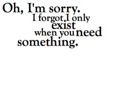 oh i'm sorry. i forgot i only exist when you need something.