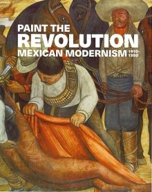 Paint the Revolution: Mexican Modernism, 1910-1950, Reviewed March 2017