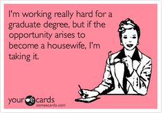 Funny College Ecard: I'm working really hard for a graduate degree, but if the opportunity arises to become a housewife, I'm taking it.