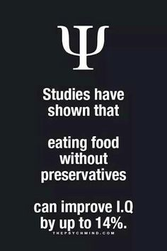 studies have shown that eating food without preservatives can improve I.Q. by up to 14%.
