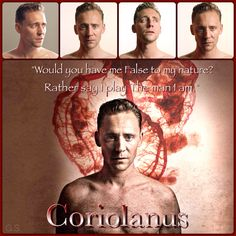 """Would you have me False to my nature? Rather say I play The man I am."" (Coriolanus, Act 3, Scene 2)"