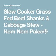 Slow Cooker Grass Fed Beef Shanks & Cabbage Stew - Nom Nom Paleo®