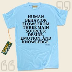 Human behavior flows from three main sources: desire, emotion, and knowledge.-Plato This  quote top  does not ever go out of style. We make available classic  saying t shirts ,  words of understanding tees ,  belief t shirts , along with  literature shirts  in admiration of superb experts,... - http://www.tshirtadvice.com/plato-t-shirts-human-behavior-wisdom-tshirts/